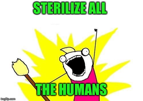 X All The Y Meme | STERILIZE ALL THE HUMANS | image tagged in memes,x all the y | made w/ Imgflip meme maker