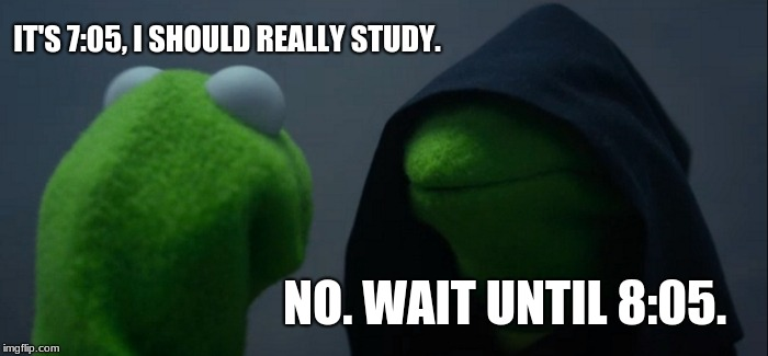 Evil Kermit Meme |  IT'S 7:05, I SHOULD REALLY STUDY. NO. WAIT UNTIL 8:05. | image tagged in memes,evil kermit | made w/ Imgflip meme maker