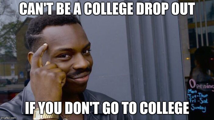 college drop out | CAN'T BE A COLLEGE DROP OUT IF YOU DON'T GO TO COLLEGE | image tagged in memes,roll safe think about it,college,college drop out,funny,funny memes | made w/ Imgflip meme maker
