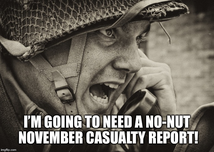 I'M GOING TO NEED A NO-NUT NOVEMBER CASUALTY REPORT! | image tagged in ww2 us soldier yelling radio | made w/ Imgflip meme maker