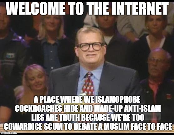 Welcome To The Internet | WELCOME TO THE INTERNET A PLACE WHERE WE ISLAMOPHOBE COCKROACHES HIDE AND MADE-UP ANTI-ISLAM LIES ARE TRUTH BECAUSE WE'RE TOO COWARDICE SCUM | image tagged in whose line is it anyway,islamophobia,coward,cowards,lie,lies | made w/ Imgflip meme maker