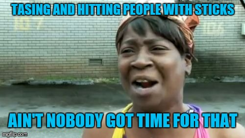 Aint Nobody Got Time For That Meme | TASING AND HITTING PEOPLE WITH STICKS AIN'T NOBODY GOT TIME FOR THAT | image tagged in memes,aint nobody got time for that | made w/ Imgflip meme maker
