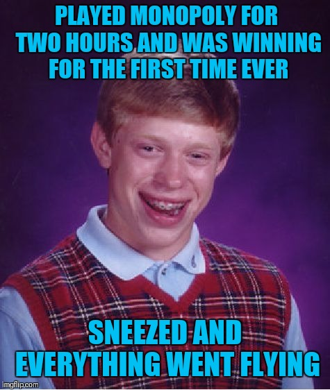 Bad Luck Brian | PLAYED MONOPOLY FOR TWO HOURS AND WAS WINNING FOR THE FIRST TIME EVER SNEEZED AND EVERYTHING WENT FLYING | image tagged in memes,bad luck brian,monopoly,funny,board games | made w/ Imgflip meme maker