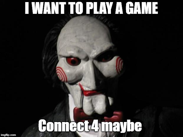 I want to play a game | I WANT TO PLAY A GAME Connect 4 maybe | image tagged in i want to play a game | made w/ Imgflip meme maker