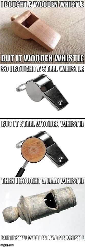 Whistle puns! | . | image tagged in memes,bad puns,wood,steel,lead | made w/ Imgflip meme maker