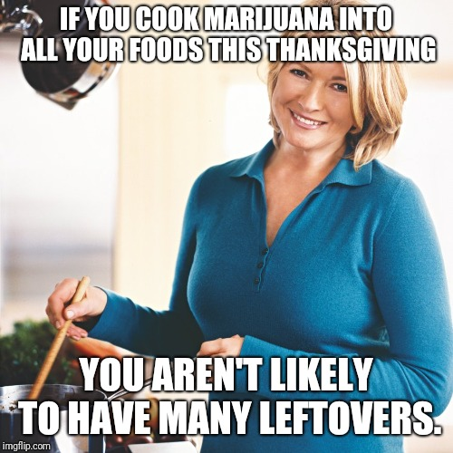 Plus, You'll Get Better Christmas Presents From Your Nephews. | IF YOU COOK MARIJUANA INTO ALL YOUR FOODS THIS THANKSGIVING YOU AREN'T LIKELY TO HAVE MANY LEFTOVERS. | image tagged in martha stewart problems,thanksgiving,martha stewart,marijuana,leftovers,life hack | made w/ Imgflip meme maker