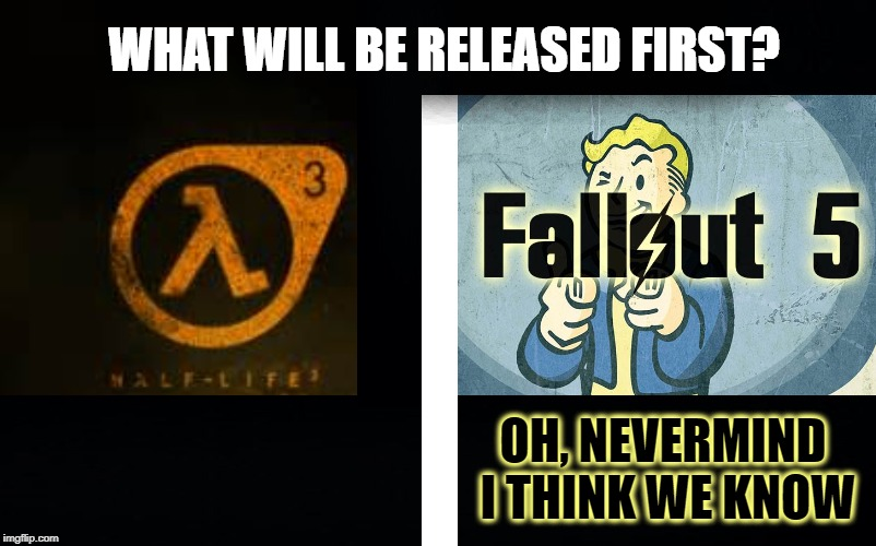 Half-Life Turns 20. But Half-Life 2 Episode 3 turns -11. What are the chances for Half-Life 3? |  WHAT WILL BE RELEASED FIRST? OH, NEVERMIND I THINK WE KNOW | image tagged in half-life 2,fallout,episode 3,valve,video games | made w/ Imgflip meme maker