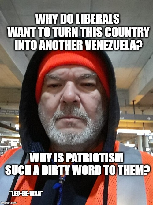 "why do they hate america? |  WHY DO LIBERALS WANT TO TURN THIS COUNTRY INTO ANOTHER VENEZUELA? WHY IS PATRIOTISM SUCH A DIRTY WORD TO THEM? ""LEO-BE-WAN"" 
