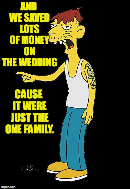 Another uncomfortable truth. | AND WE SAVED LOTS OF MONEY ON THE WEDDING CAUSE IT WERE JUST THE ONE FAMILY. | image tagged in cletus pointing,memes,home economics | made w/ Imgflip meme maker