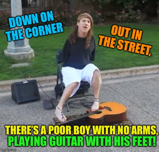Bring a nickel, tap your feet | DOWN ON THE CORNER PLAYING GUITAR WITH HIS FEET! OUT IN THE STREET, THERE'S A POOR BOY WITH NO ARMS, | image tagged in classic rock,street,musician,funny memes | made w/ Imgflip meme maker