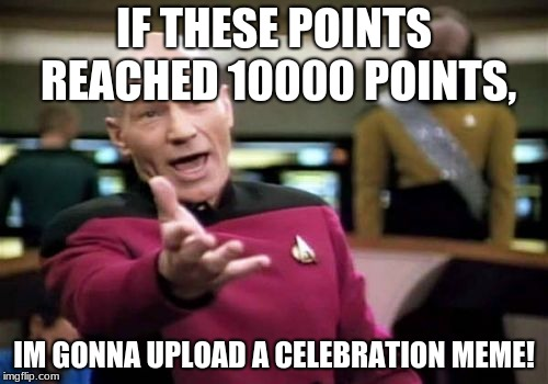 Only 242 to go! | IF THESE POINTS REACHED 10000 POINTS, IM GONNA UPLOAD A CELEBRATION MEME! | image tagged in memes,picard wtf | made w/ Imgflip meme maker