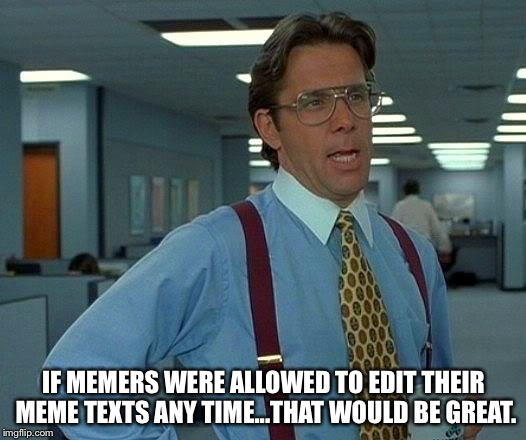 That would be great. | IF MEMERS WERE ALLOWED TO EDIT THEIR MEME TEXTS ANY TIME...THAT WOULD BE GREAT. | image tagged in memes,that would be great | made w/ Imgflip meme maker