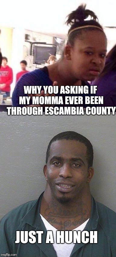 Baby girl coming home! | WHY YOU ASKING IF MY MOMMA EVER BEEN THROUGH ESCAMBIA COUNTY JUST A HUNCH | image tagged in wut,neck | made w/ Imgflip meme maker