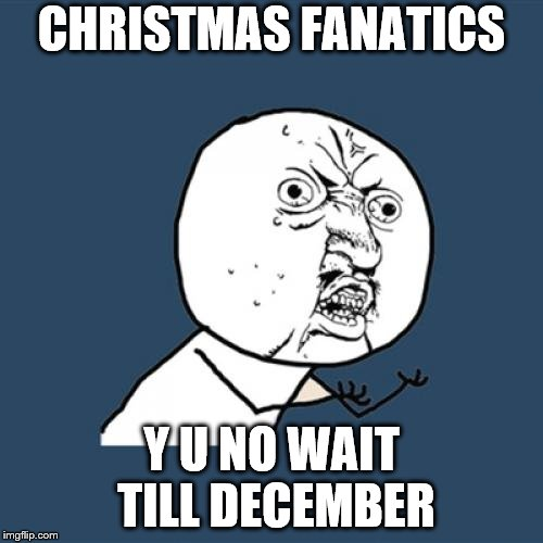 I mean, just wait till Thanksgiving is over, at least | CHRISTMAS FANATICS Y U NO WAIT TILL DECEMBER | image tagged in memes,y u no,christmas,merry christmas,thanksgiving,y u november | made w/ Imgflip meme maker