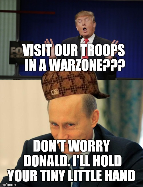 VISIT OUR TROOPS IN A WARZONE??? DON'T WORRY DONALD. I'LL HOLD YOUR TINY LITTLE HAND | image tagged in vladimir putin smiling,donald trump scared,scumbag | made w/ Imgflip meme maker