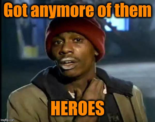 Y'all Got Any More Of That Meme | Got anymore of them HEROES | image tagged in memes,y'all got any more of that | made w/ Imgflip meme maker