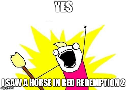 X All The Y Meme | YES I SAW A HORSE IN RED REDEMPTION 2 | image tagged in memes,x all the y | made w/ Imgflip meme maker