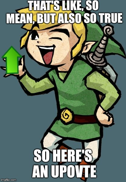 Link Laughing | THAT'S LIKE, SO MEAN, BUT ALSO SO TRUE SO HERE'S AN UPOVTE | image tagged in link laughing | made w/ Imgflip meme maker