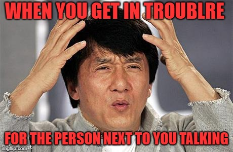 Jackie Chan | WHEN YOU GET IN TROUBLRE FOR THE PERSON NEXT TO YOU TALKING | image tagged in jackie chan | made w/ Imgflip meme maker