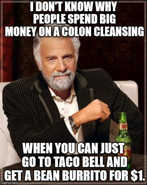 The Most Interesting Man In The World Meme | I DON'T KNOW WHY PEOPLE SPEND BIG MONEY ON A COLON CLEANSING WHEN YOU CAN JUST GO TO TACO BELL AND GET A BEAN BURRITO FOR $1. | image tagged in memes,the most interesting man in the world | made w/ Imgflip meme maker