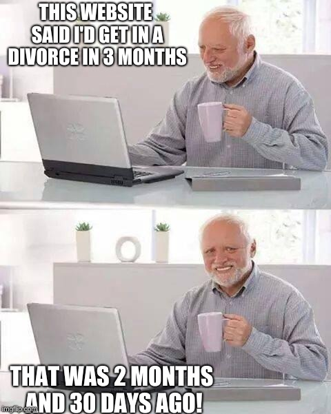 Hide the Pain Harold | THIS WEBSITE SAID I'D GET IN A DIVORCE IN 3 MONTHS THAT WAS 2 MONTHS AND 30 DAYS AGO! | image tagged in memes,hide the pain harold | made w/ Imgflip meme maker