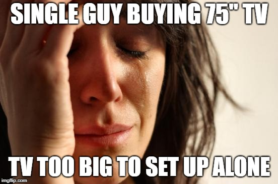 "First World Problems Meme | SINGLE GUY BUYING 75"" TV TV TOO BIG TO SET UP ALONE 
