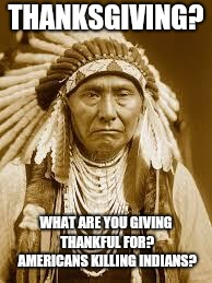 Native American | THANKSGIVING? WHAT ARE YOU GIVING THANKFUL FOR? AMERICANS KILLING INDIANS? | image tagged in native american | made w/ Imgflip meme maker