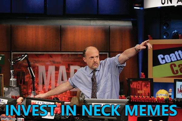 Neck memes - so hot right now... :) | INVEST IN NECK MEMES | image tagged in memes,mad money jim cramer,neck guy,imgflip trends | made w/ Imgflip meme maker