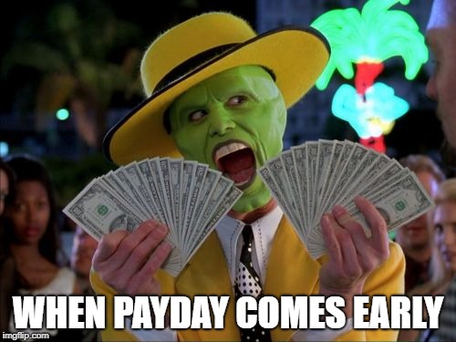 Money Money | WHEN PAYDAY COMES EARLY | image tagged in memes,money money | made w/ Imgflip meme maker
