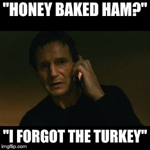 "When you forget thanksgiving is tomorrow... |  ""HONEY BAKED HAM?""; ""I FORGOT THE TURKEY"" 