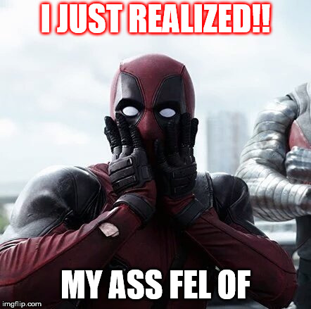 Deadpool Surprised | I JUST REALIZED!! MY ASS FEL OF | image tagged in memes,deadpool surprised | made w/ Imgflip meme maker