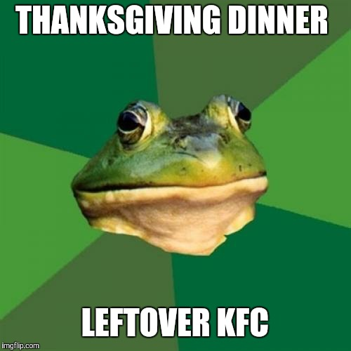 I hope you don't mind biscuit crumbs in the gravy. | THANKSGIVING DINNER LEFTOVER KFC | image tagged in memes,foul bachelor frog,thanksgiving,happy thanksgiving,thanksgiving dinner,kfc | made w/ Imgflip meme maker
