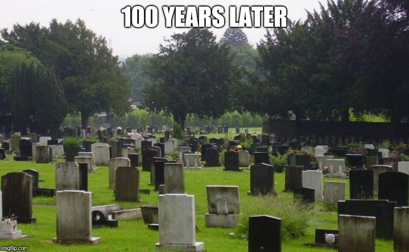 Graveyard | 100 YEARS LATER | image tagged in graveyard | made w/ Imgflip meme maker