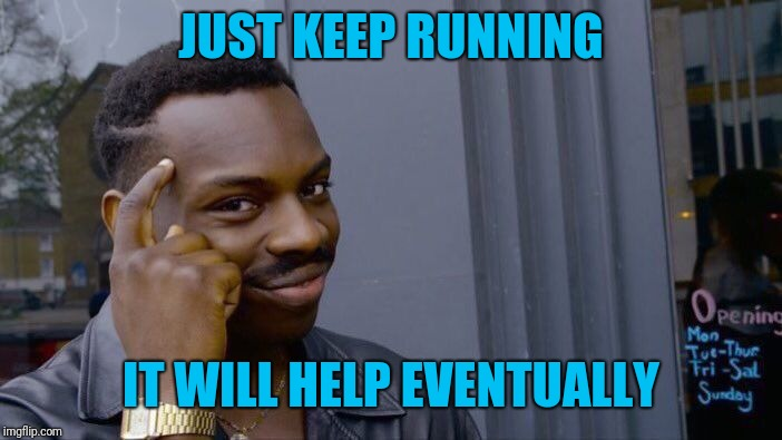 Roll Safe Think About It Meme | JUST KEEP RUNNING IT WILL HELP EVENTUALLY | image tagged in memes,roll safe think about it | made w/ Imgflip meme maker