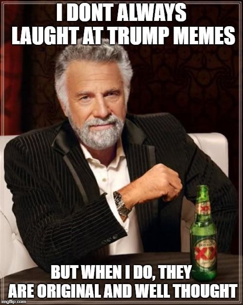 The Most Interesting Man In The World Meme | I DONT ALWAYS LAUGHT AT TRUMP MEMES BUT WHEN I DO, THEY ARE ORIGINAL AND WELL THOUGHT | image tagged in memes,the most interesting man in the world | made w/ Imgflip meme maker