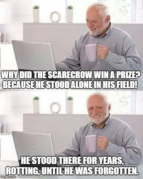 Hide the Pain Harold Meme | WHY DID THE SCARECROW WIN A PRIZE? BECAUSE HE STOOD ALONE IN HIS FIELD! HE STOOD THERE FOR YEARS, ROTTING, UNTIL HE WAS FORGOTTEN. | image tagged in memes,hide the pain harold | made w/ Imgflip meme maker