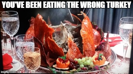 YOU'VE BEEN EATING THE WRONG TURKEY | made w/ Imgflip meme maker