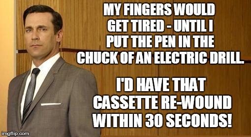MY FINGERS WOULD GET TIRED - UNTIL I PUT THE PEN IN THE CHUCK OF AN ELECTRIC DRILL. I'D HAVE THAT CASSETTE RE-WOUND WITHIN 30 SECONDS! | made w/ Imgflip meme maker