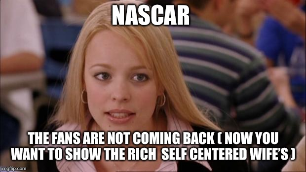 Its Not Going To Happen | NASCAR THE FANS ARE NOT COMING BACK ( NOW YOU WANT TO SHOW THE RICH  SELF CENTERED WIFE'S ) | image tagged in memes,its not going to happen | made w/ Imgflip meme maker