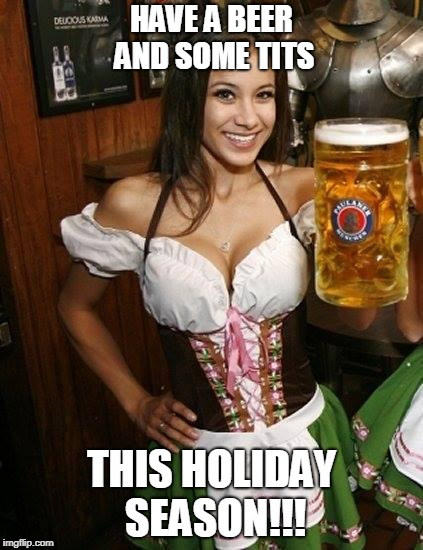 Cold Beer Here | HAVE A BEER AND SOME TITS THIS HOLIDAY SEASON!!! | image tagged in cold beer here | made w/ Imgflip meme maker