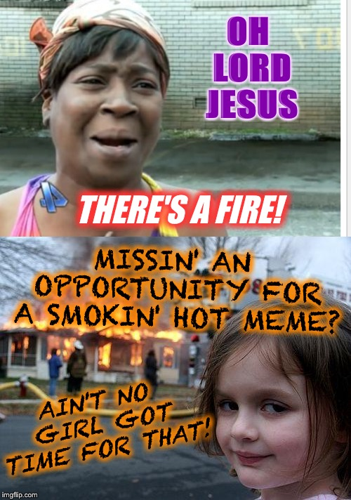 Sweet Brown Disaster Girl | OH LORD JESUS THERE'S A FIRE! MISSIN' AN OPPORTUNITY FOR A SMOKIN' HOT MEME? AIN'T NO GIRL GOT TIME FOR THAT! | image tagged in memes,disaster girl,aint nobody got time for that,sweet brown,imgflip humor,palaxote | made w/ Imgflip meme maker