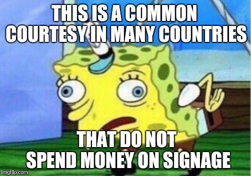 Mocking Spongebob Meme | THIS IS A COMMON COURTESY IN MANY COUNTRIES THAT DO NOT SPEND MONEY ON SIGNAGE | image tagged in memes,mocking spongebob | made w/ Imgflip meme maker
