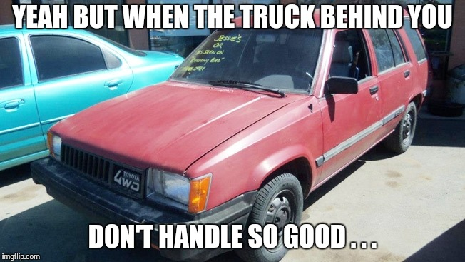 Bad Old Car | YEAH BUT WHEN THE TRUCK BEHIND YOU DON'T HANDLE SO GOOD . . . | image tagged in bad old car | made w/ Imgflip meme maker