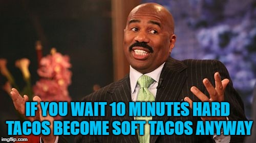 Steve Harvey Meme | IF YOU WAIT 10 MINUTES HARD TACOS BECOME SOFT TACOS ANYWAY | image tagged in memes,steve harvey | made w/ Imgflip meme maker