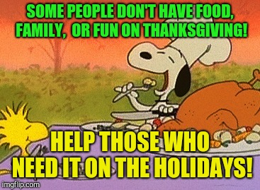 Enjoy your day and help others to do so as well!  | SOME PEOPLE DON'T HAVE FOOD,  FAMILY,  OR FUN ON THANKSGIVING! HELP THOSE WHO NEED IT ON THE HOLIDAYS! | image tagged in charlie brown thanksgiving,giving,donations,food for thought | made w/ Imgflip meme maker