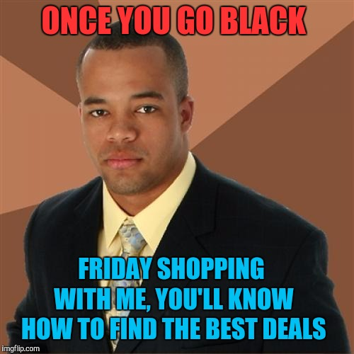 Successful Black Man | ONCE YOU GO BLACK FRIDAY SHOPPING WITH ME, YOU'LL KNOW HOW TO FIND THE BEST DEALS | image tagged in memes,successful black man,black friday,thanksgiving,happy thanksgiving | made w/ Imgflip meme maker