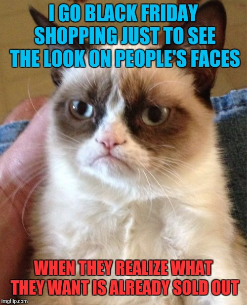 Grumpy Cat | I GO BLACK FRIDAY SHOPPING JUST TO SEE THE LOOK ON PEOPLE'S FACES WHEN THEY REALIZE WHAT THEY WANT IS ALREADY SOLD OUT | image tagged in memes,grumpy cat,black friday,thanksgiving,happy thanksgiving,retail | made w/ Imgflip meme maker