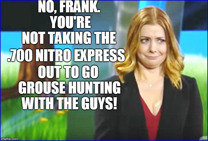 NO, FRANK. YOU'RE NOT TAKING THE OUT TO GO GROUSE HUNTING WITH THE GUYS! .700 NITRO EXPRESS | made w/ Imgflip meme maker