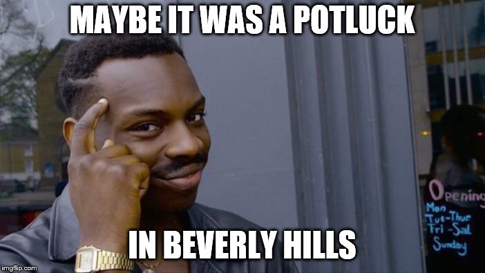 Roll Safe Think About It Meme | MAYBE IT WAS A POTLUCK IN BEVERLY HILLS | image tagged in memes,roll safe think about it | made w/ Imgflip meme maker