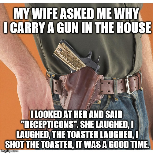 "Better check your appliances | MY WIFE ASKED ME WHY I CARRY A GUN IN THE HOUSE I LOOKED AT HER AND SAID ""DECEPTICONS"". SHE LAUGHED, I LAUGHED, THE TOASTER LAUGHED, I SHOT  